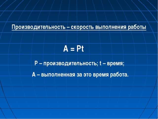 Производительность – скорость выполнения работы A = Pt P – производительность...