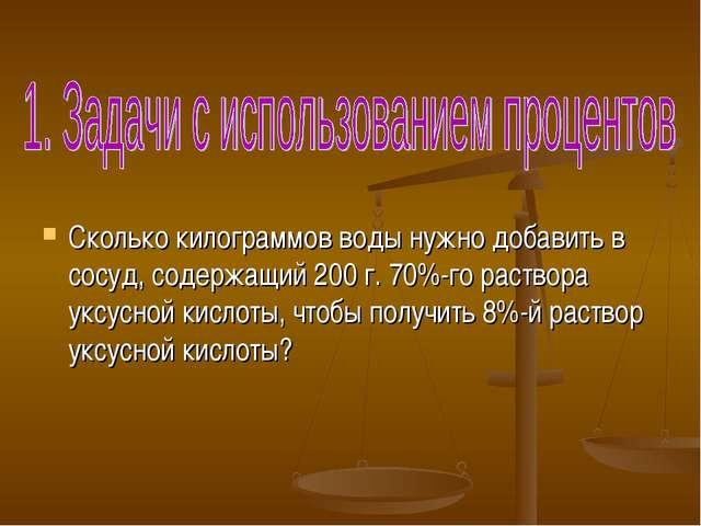 Сколько килограммов воды нужно добавить в сосуд, содержащий 200 г. 70%-го ра...