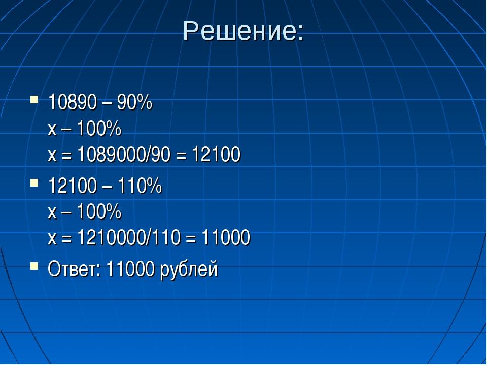 Решение: 10890 – 90% х – 100% х = 1089000/90 = 12100 12100 – 110% х – 100% х...
