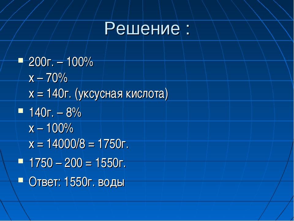 Решение : 200г. – 100% х – 70% х = 140г. (уксусная кислота) 140г. – 8% х – 10...