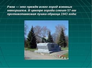 Ржев — это прежде всего город военных мемориалов. В центре города стоит 57-мм