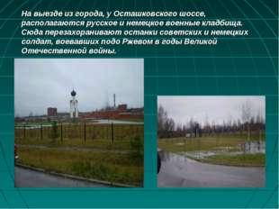 На выезде из города, у Осташковского шоссе, располагаются русское и немецкое
