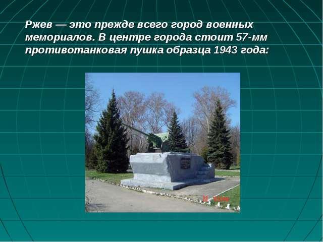 Ржев — это прежде всего город военных мемориалов. В центре города стоит 57-мм...