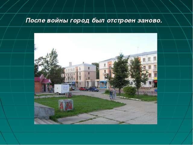 После войны город был отстроен заново.