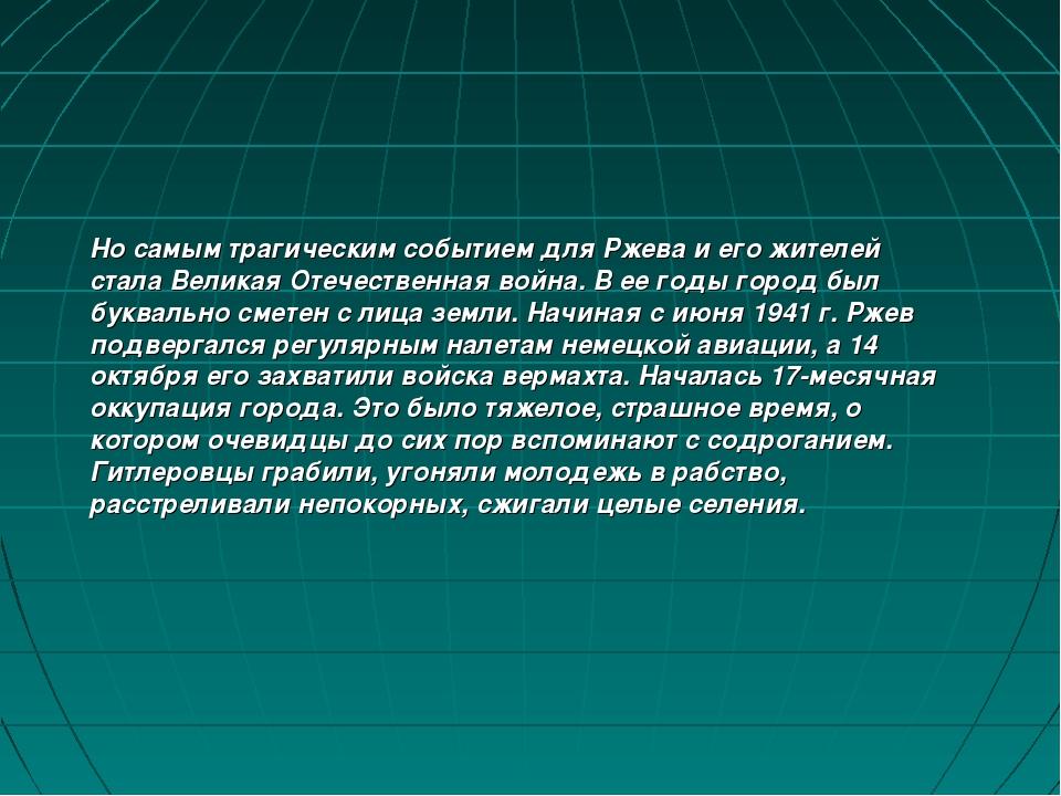 Но самым трагическим событием для Ржева и его жителей стала Великая Отечестве...