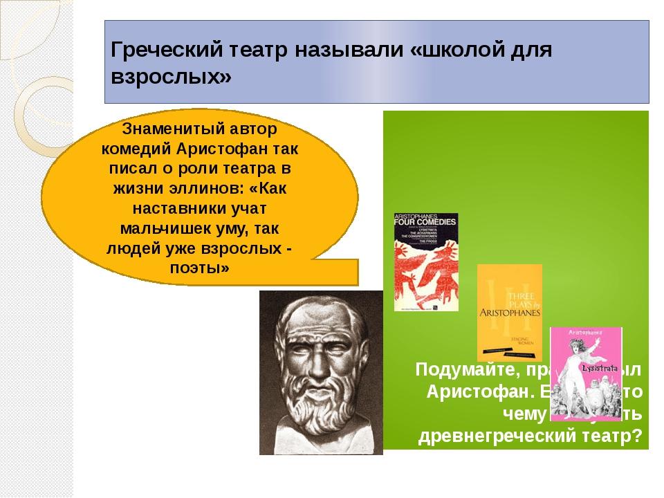 Греческий театр называли «школой для взрослых» Подумайте, прав ли был Аристоф...