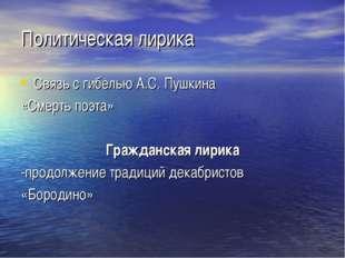 Политическая лирика Связь с гибелью А.С. Пушкина «Смерть поэта» Гражданская л