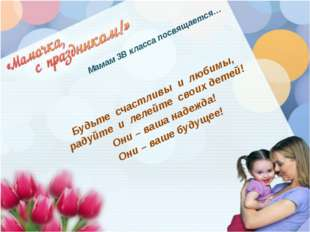 Мамам 3В класса посвящается… Будьте счастливы и любимы, радуйте и лелейте сво