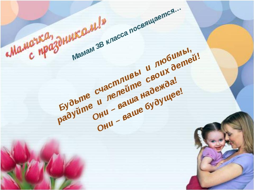 Мамам 3В класса посвящается… Будьте счастливы и любимы, радуйте и лелейте сво...