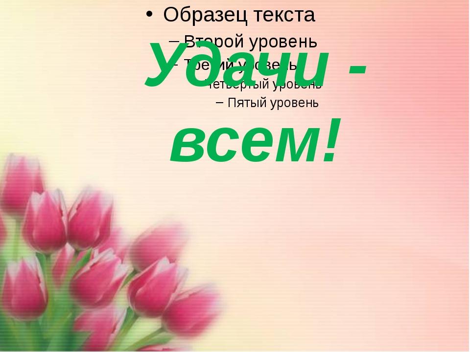Удачи - всем!