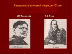 А.М. Василевский Г.К. Жуков Авторы наступательной операции «Уран»