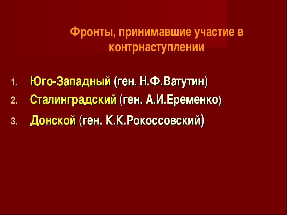 Юго-Западный (ген. Н.Ф.Ватутин) Сталинградский (ген. А.И.Еременко) Донской (г...