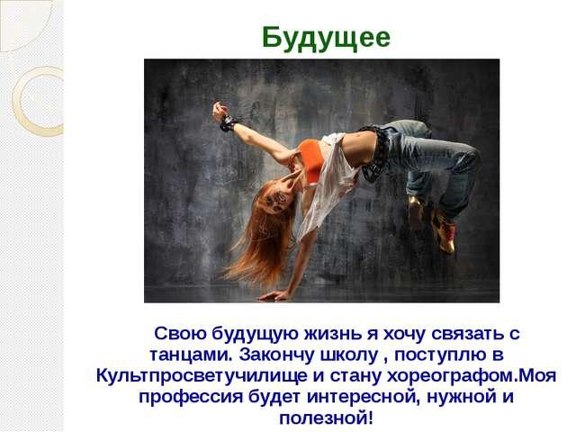 Будущее Свою будущую жизнь я хочу связать с танцами. Закончу школу , поступлю...