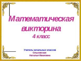 Математическая викторина 4 класс Учитель начальных классов Ольховская Наталья