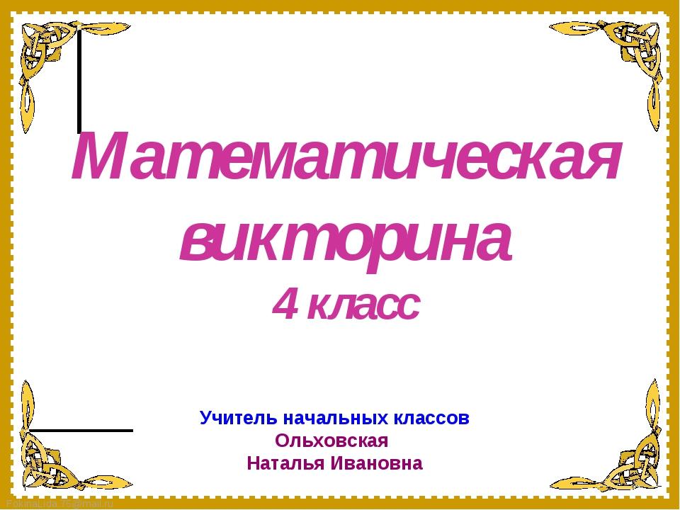 Математическая викторина 4 класс Учитель начальных классов Ольховская Наталья...