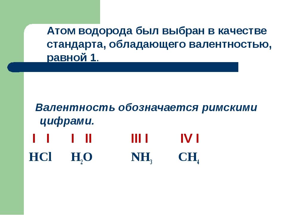 Валентность обозначается римскими цифрами. I I I II III I IV I НCl H2O NH3 C...