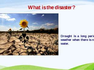 What is the disaster? Drought is a long period of dry weather when there is n