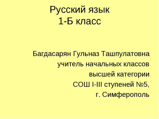 Русский язык 1-Б класс Багдасарян Гульназ Ташпулатовна учитель начальных клас...