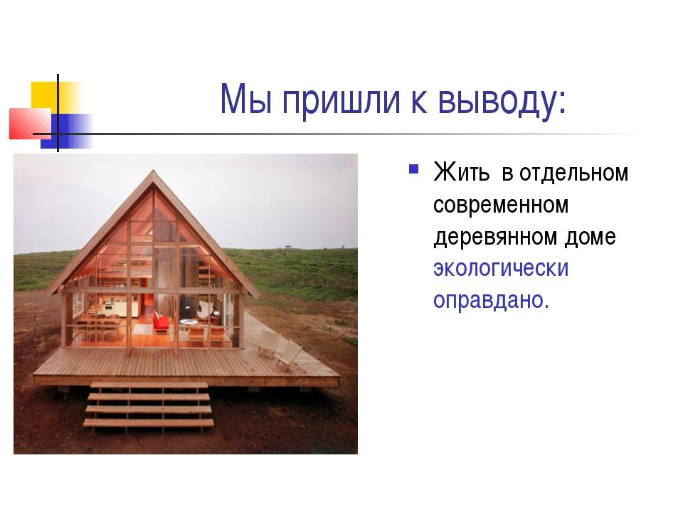 Мы пришли к выводу: Жить в отдельном современном деревянном доме экологически...