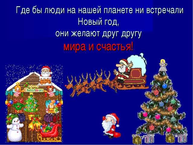 Где бы люди на нашей планете ни встречали Новый год, они желают друг другу м...