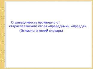 Справедливость произошло от старославянского слова «праведный», «правда». (Э