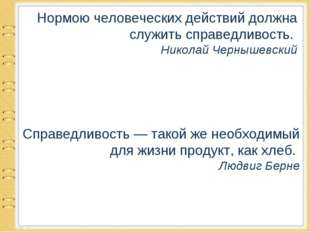 Нормою человеческих действий должна служить справедливость. Николай Чернышевс