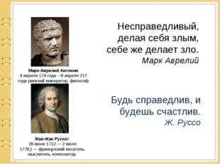 Несправедливый, делая себя злым, себе же делает зло. Марк Аврелий Марк Аврели