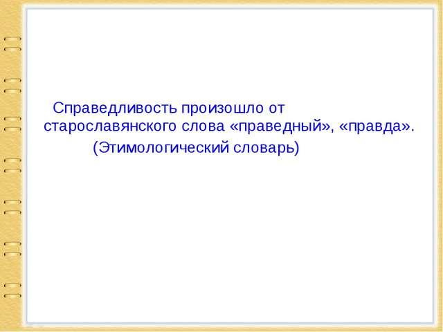 Справедливость произошло от старославянского слова «праведный», «правда». (Э...