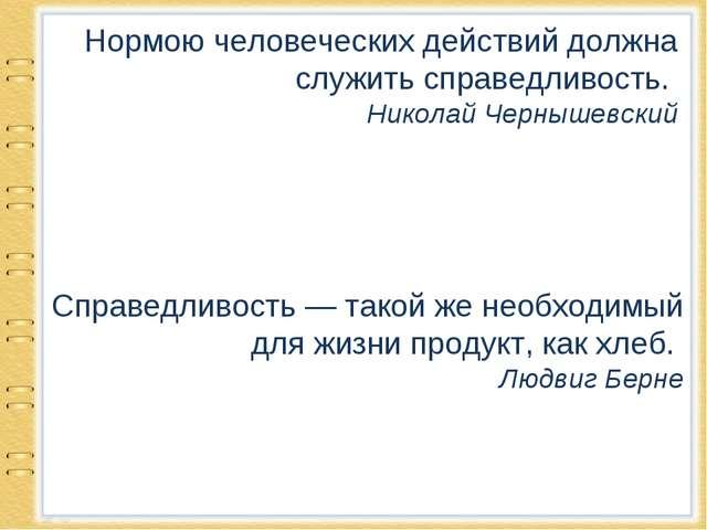 Нормою человеческих действий должна служить справедливость. Николай Чернышевс...