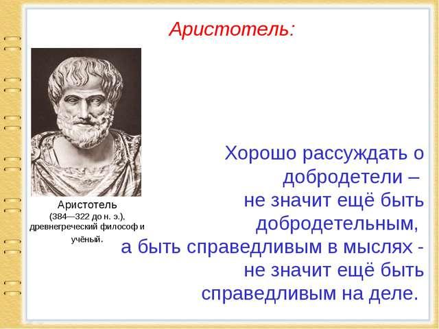 Хорошо рассуждать о добродетели – не значит ещё быть добродетельным, а быть...