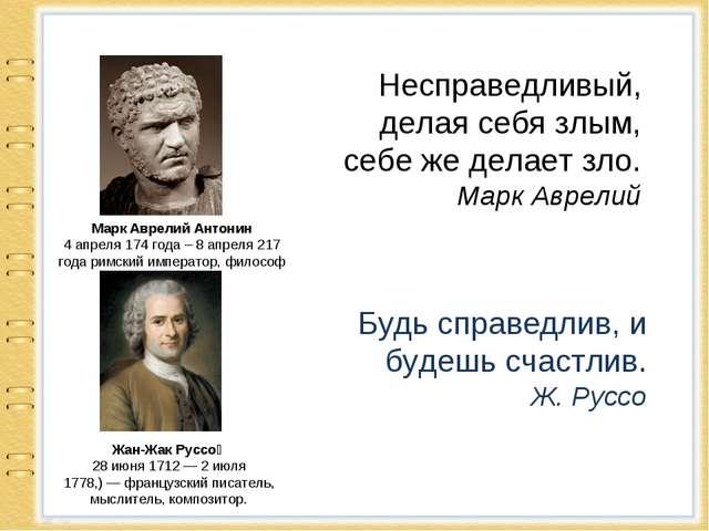 Несправедливый, делая себя злым, себе же делает зло. Марк Аврелий Марк Аврели...