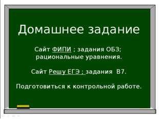 Домашнее задание Сайт ФИПИ ; задания ОБЗ; рациональные уравнения. Сайт Решу Е