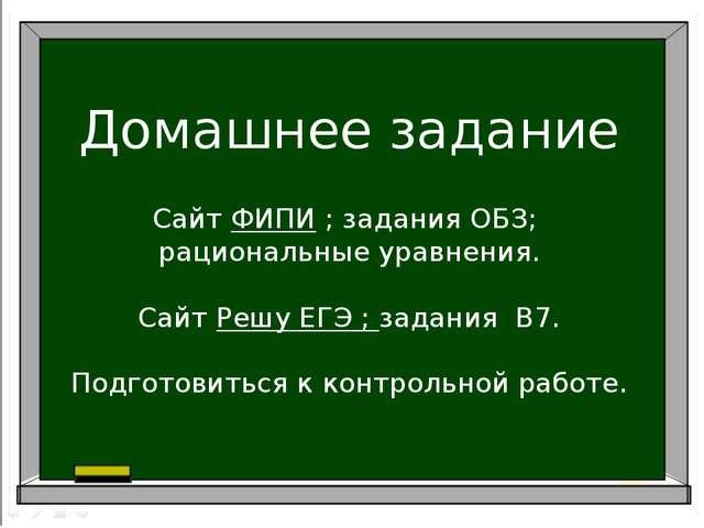 Домашнее задание Сайт ФИПИ ; задания ОБЗ; рациональные уравнения. Сайт Решу Е...