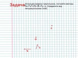 Задача Используя правило треугольника, постройте векторы ОА = a + b и СВ = a