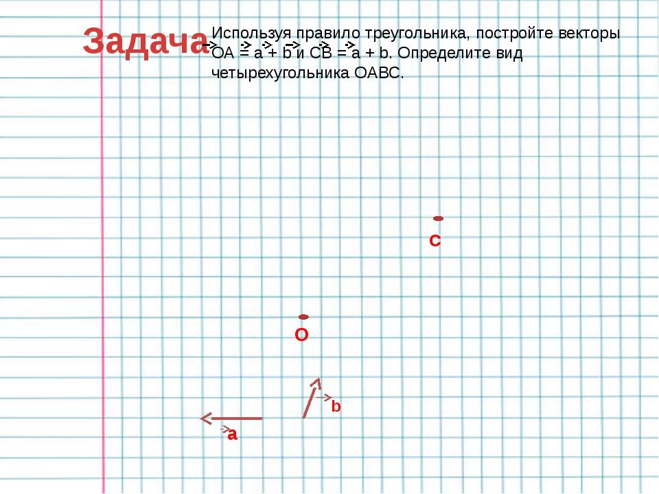 Задача Используя правило треугольника, постройте векторы ОА = a + b и СВ = a...