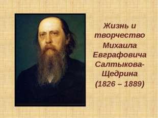 Жизнь и творчество Михаила Евграфовича Салтыкова-Щедрина (1826 – 1889)