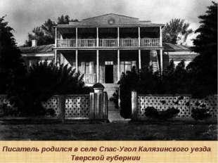 Писатель родился в селе Спас-Угол Калязинского уезда Тверской губернии