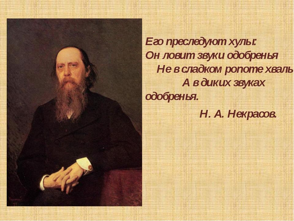 Его преследуют хулы: Он ловит звуки одобренья Не в сладком ропоте хвалы, А в...