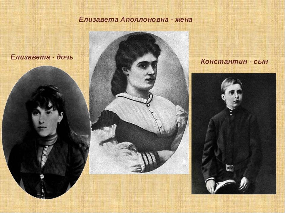 Елизавета Аполлоновна - жена Елизавета - дочь Константин - сын