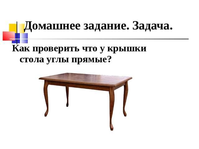 Как проверить что у крышки стола углы прямые? Домашнее задание. Задача.