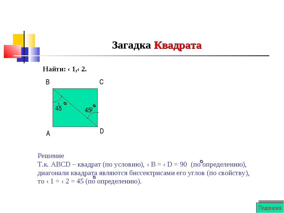 Загадка Квадрата Найти: ‹ 1,‹ 2. 1 2 А В С D Решение Т.к. АВСD – квадрат (по...
