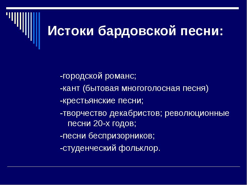 Истоки бардовской песни: -городской романс; -кант (бытовая многоголосная песн...