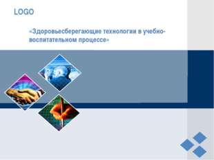 «Здоровьесберегающие технологии в учебно-воспитательном процессе» LOGO