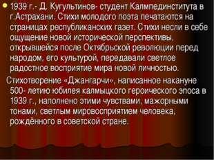 1939 г.- Д. Кугультинов- студент Калмпединститута в г.Астрахани. Стихи молодо
