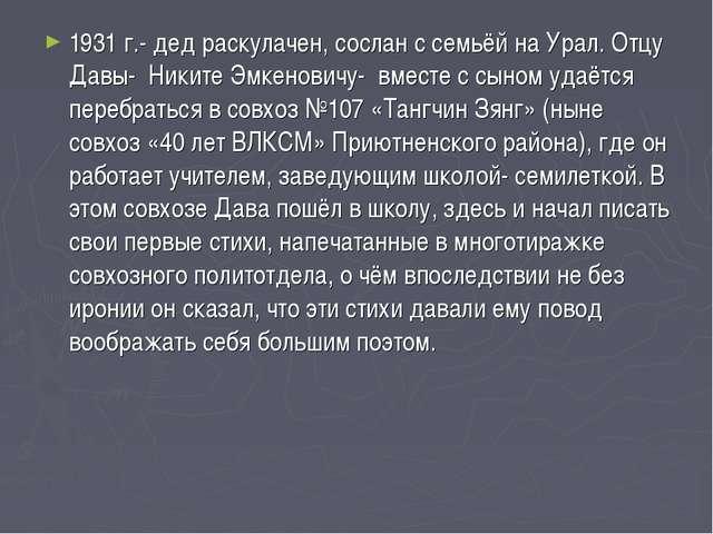 1931 г.- дед раскулачен, сослан с семьёй на Урал. Отцу Давы- Никите Эмкенович...
