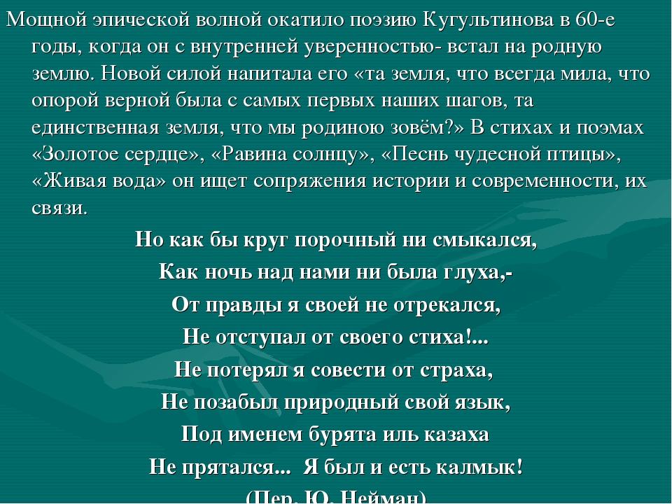 Мощной эпической волной окатило поэзию Кугультинова в 60-е годы, когда он с в...