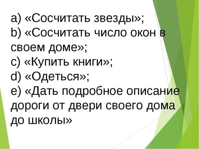 a) «Сосчитать звезды»; b) «Сосчитать число окон в своем доме»; c) «Купить кни...