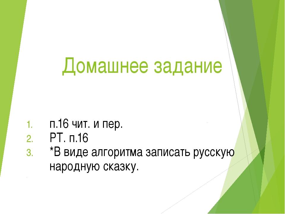Домашнее задание п.16 чит. и пер. РТ. п.16 *В виде алгоритма записать русскую...