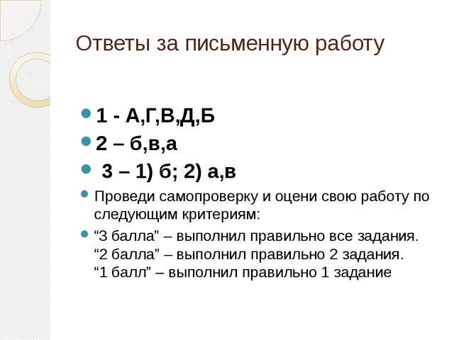 Ответы за письменную работу 1 - А,Г,В,Д,Б 2 – б,в,а 3 – 1) б; 2) а,в Проведи...