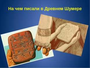 На чем писали в Древнем Шумере